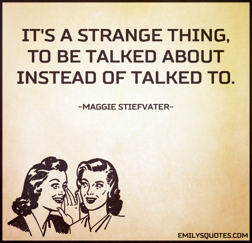 It's a strange thing, to be talked about instead of talked to.