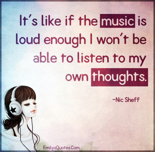 It's like if the music is loud enough I won't be able to listen to my own thoughts.