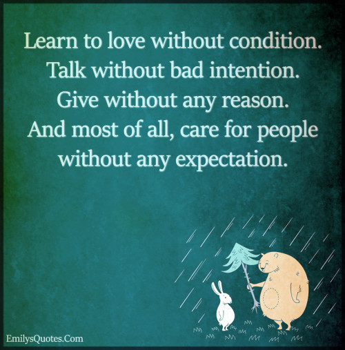 Learn to love without condition. Talk without bad intention.