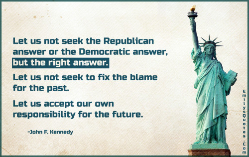 Let us not seek the Republican answer or the Democratic answer, but