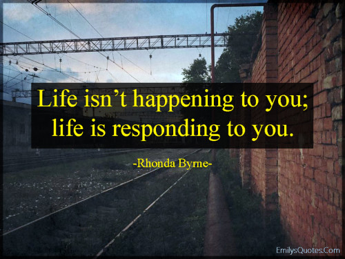 Life isn't happening to you; life is responding to you.