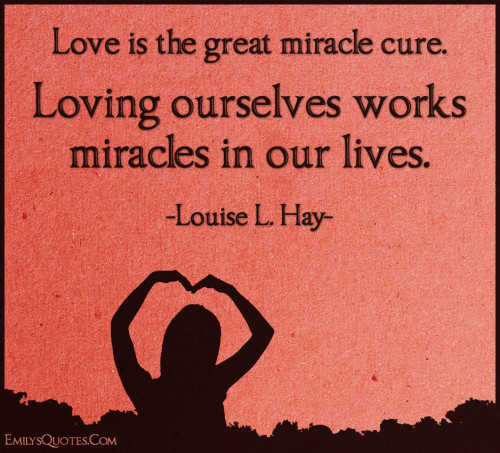 Love is the great miracle cure. Loving ourselves works miracles in our lives.