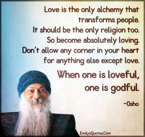 Love is the only alchemy that transforms people. It should be the only