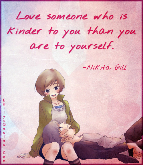 Love someone who is kinder to you than you are to yourself.