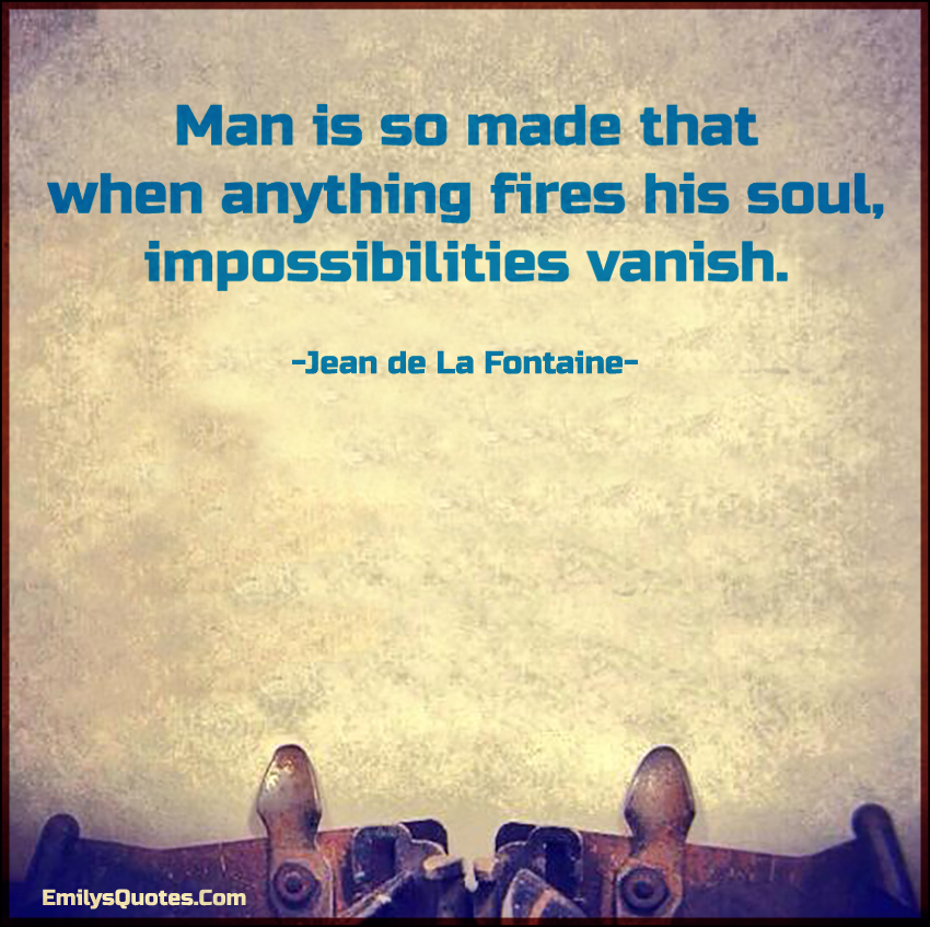 Man is so made that when anything fires his soul, impossibilities vanish.