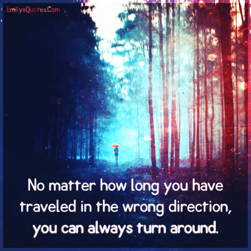 No matter how long you have traveled in the wrong direction, you can always turn around.
