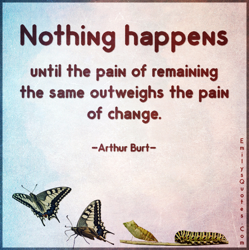 Nothing happens until the pain of remaining the same outweighs the pain of change.