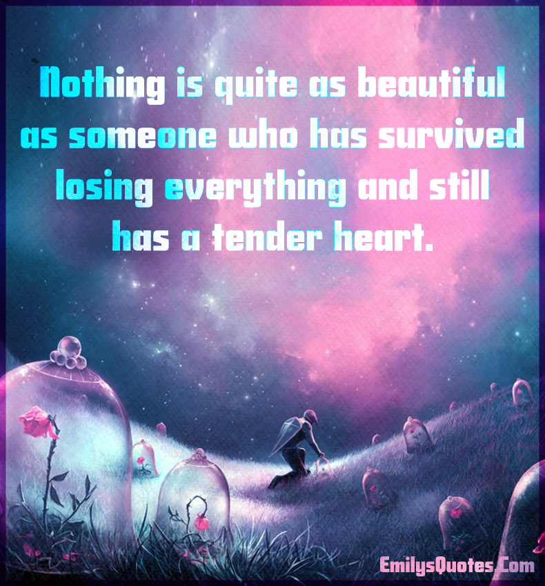 Nothing is quite as beautiful as someone who has survived losing ...