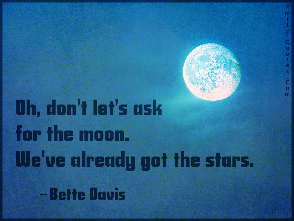 Oh, don't let's ask for the moon. We've already got the stars.