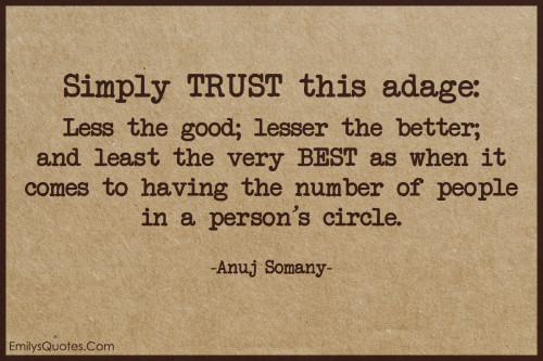 Simply TRUST this adage - Less the good; lesser the better; and least