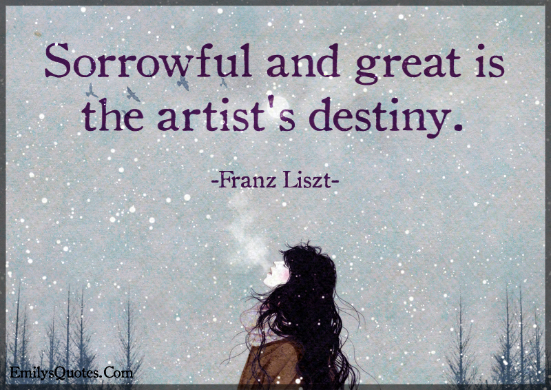 Sorrowful and great is the artist's destiny.