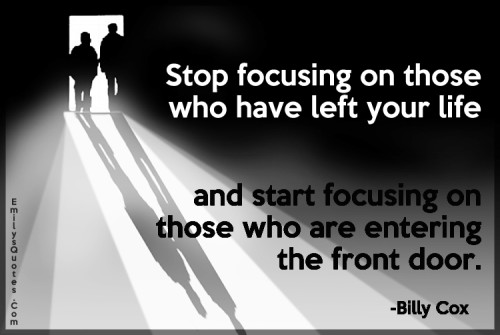 Stop focusing on those who have left your life and start focusing on those who are entering the front door.