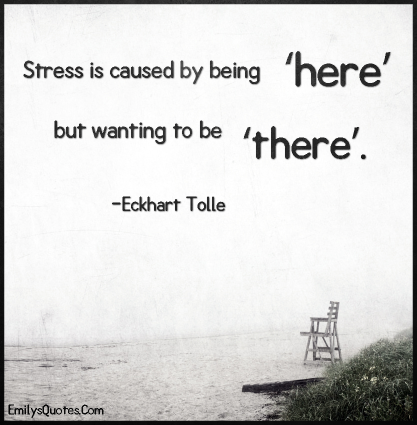 Stress is caused by being 'here' but wanting to be 'there'.