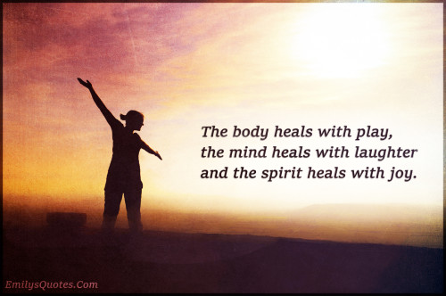 The body heals with play, the mind heals with laughter and the spirit heals with joy