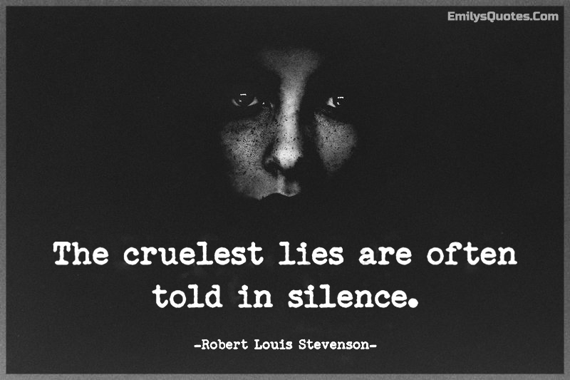 The cruelest lies are often told in silence.