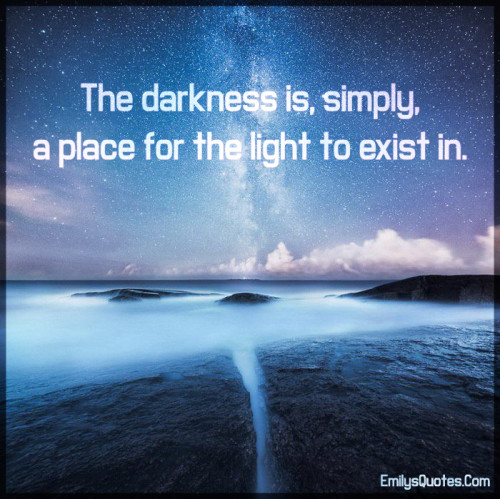 The darkness is, simply, a place for the light to exist in.