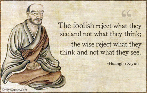 The foolish reject what they see and not what they think;