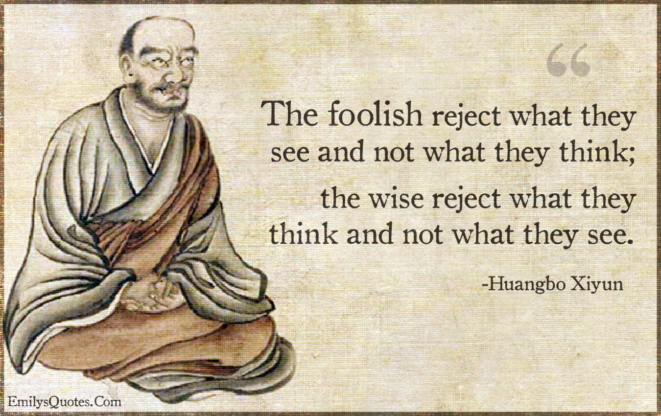 The foolish reject what they see and not what they think ...