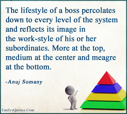 The lifestyle of a boss percolates down to every level of the system and