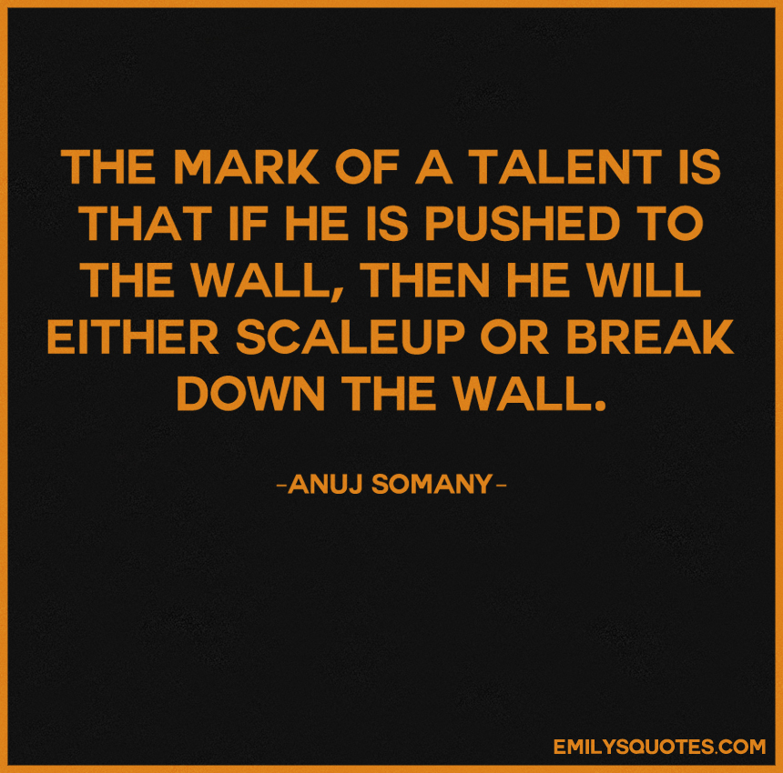 The mark of a talent is that if he is pushed to the wall, then he will either scaleup or break down the wall.