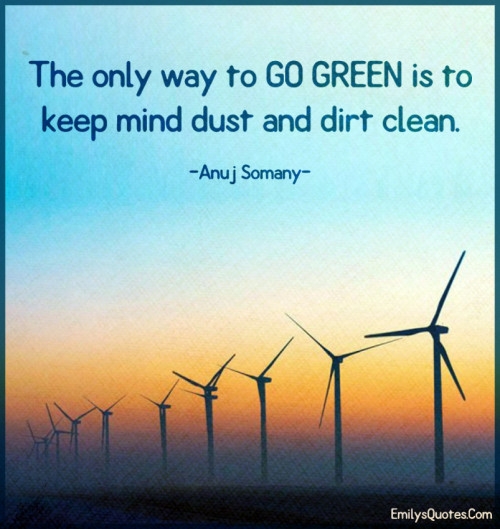 The only way to GO GREEN is to keep mind dust and dirt clean.