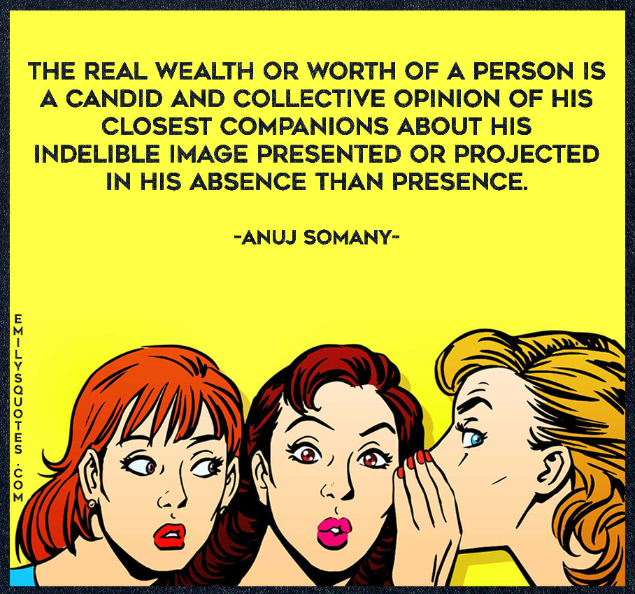 The real wealth or worth of a person is a candid and collective opinion of his closest