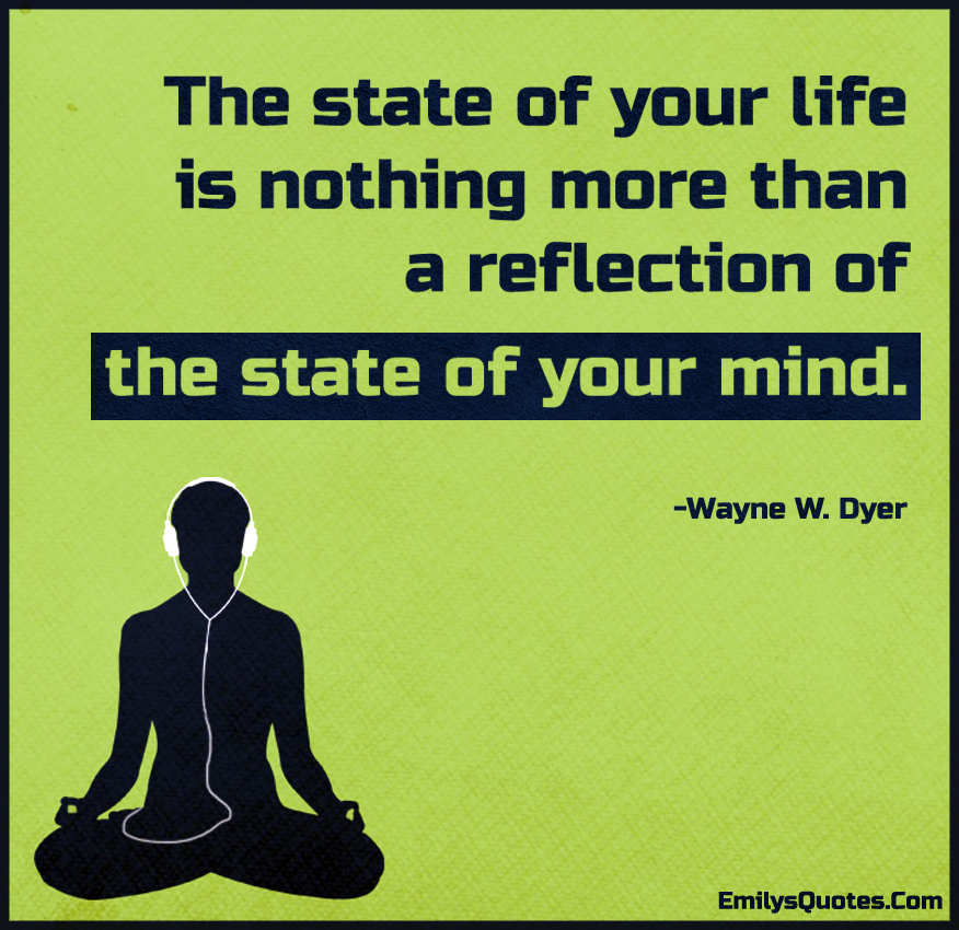 The state of your life is nothing more than a reflection of the state of your mind.
