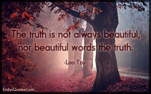 The truth is not always beautiful, nor beautiful words the truth.