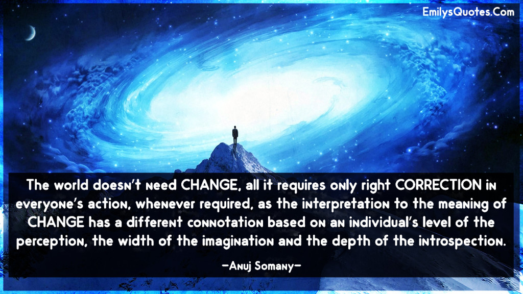 The world doesn't need CHANGE, all it requires only right CORRECTION