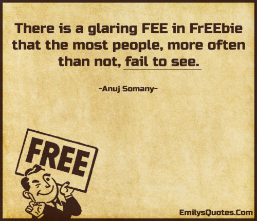 There is a glaring FEE in FrEEbie that the most people, more often than not, fail to see.