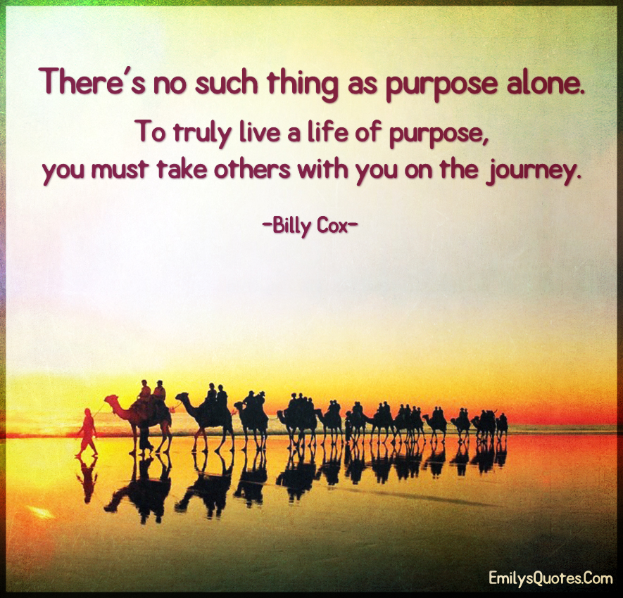 There's no such thing as purpose alone. To truly live a life of purpose