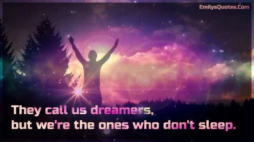 They call us dreamers, but we're the ones who don't sleep.