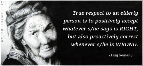 True respect to an elderly person is to positively accept whatever