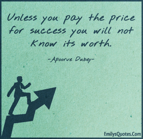 Unless you pay the price for success you will not know its worth.