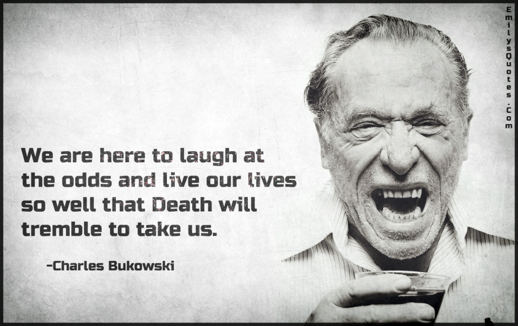 We are here to laugh at the odds and live our lives so well that Death will tremble to take us.