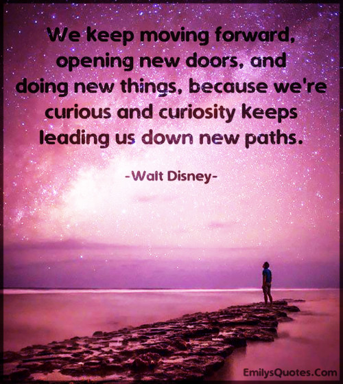 We keep moving forward, opening new doors, and doing new things