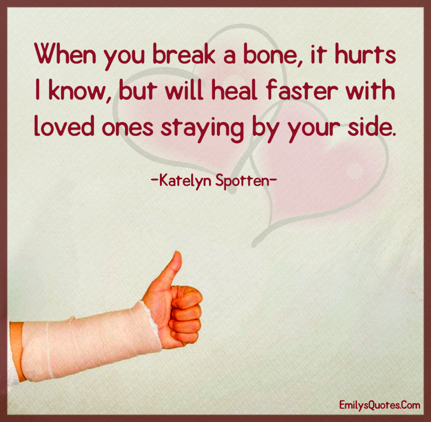 When you break a bone, it hurts I know, but will heal faster with loved ones staying by your side.