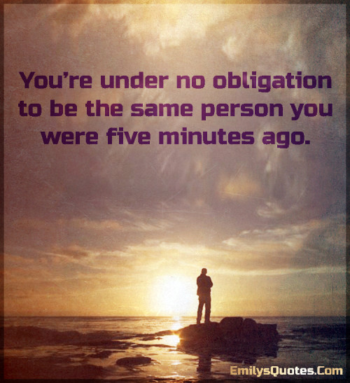 You're under no obligation to be the same person you were five minutes ago.