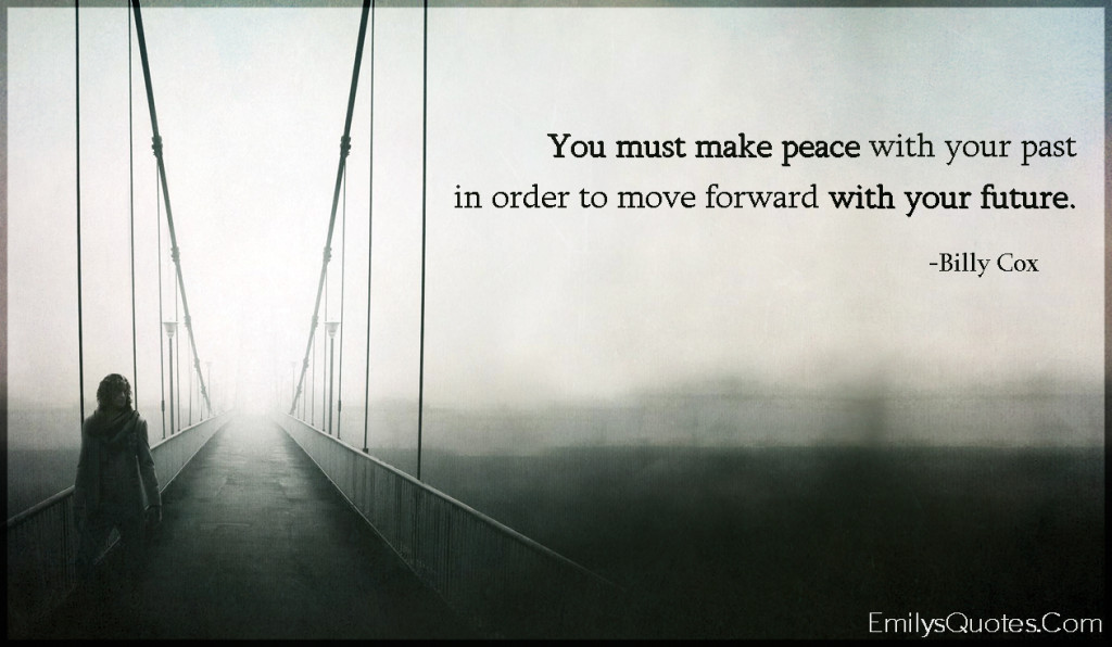 You must make peace with your past in order to move forward with your future.