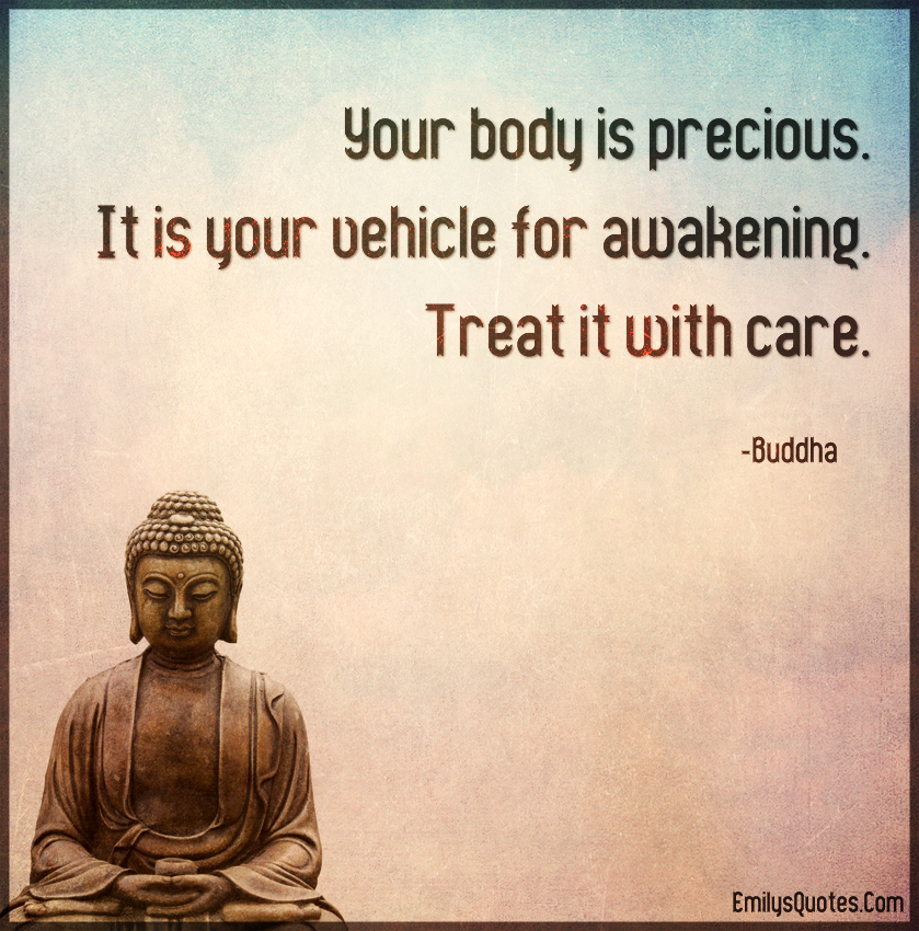 Your body is precious. It is your vehicle for awakening. Treat it with care.