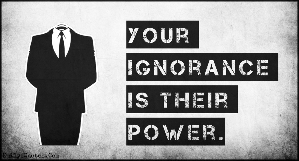 Your ignorance is their power.