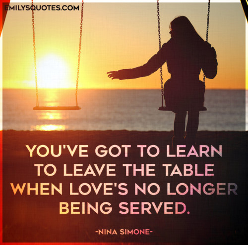 You've got to learn to leave the table when love's no longer being served.