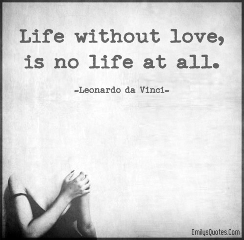 life without love, is no life at all.