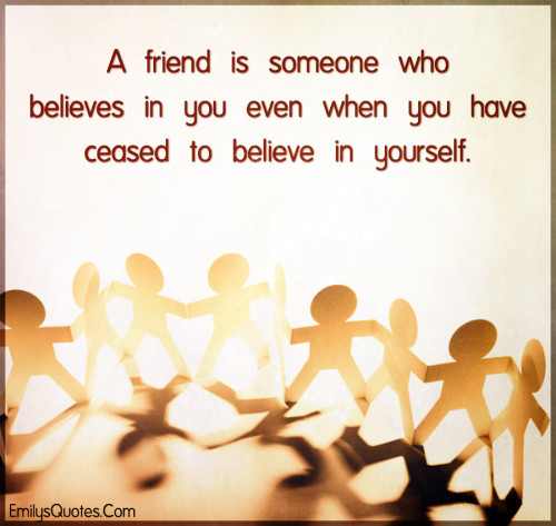 A friend is someone who believes in you even when you have ceased to believe in yourself.