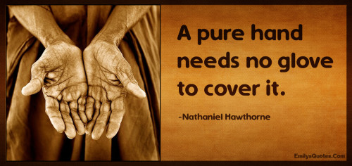 A pure hand needs no glove to cover it.
