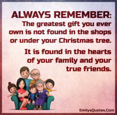 ALWAYS REMEMBER - The greatest gift you ever own is not found in