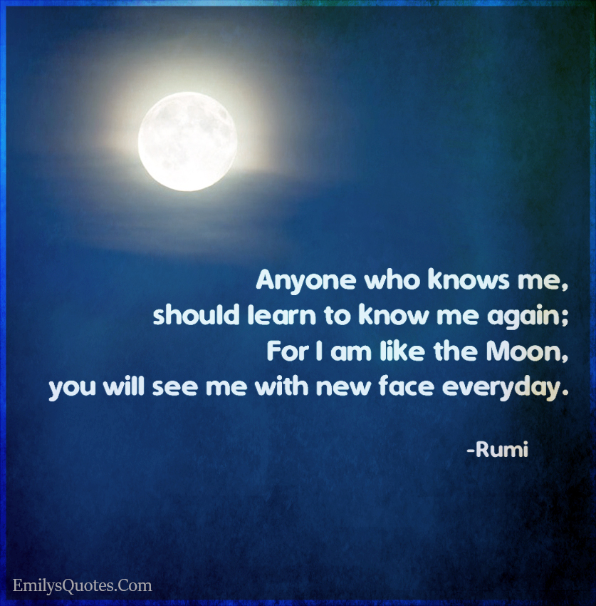 Anyone who knows me, should learn to know me again;For I am like the Moon,you will see me with new face everyday.