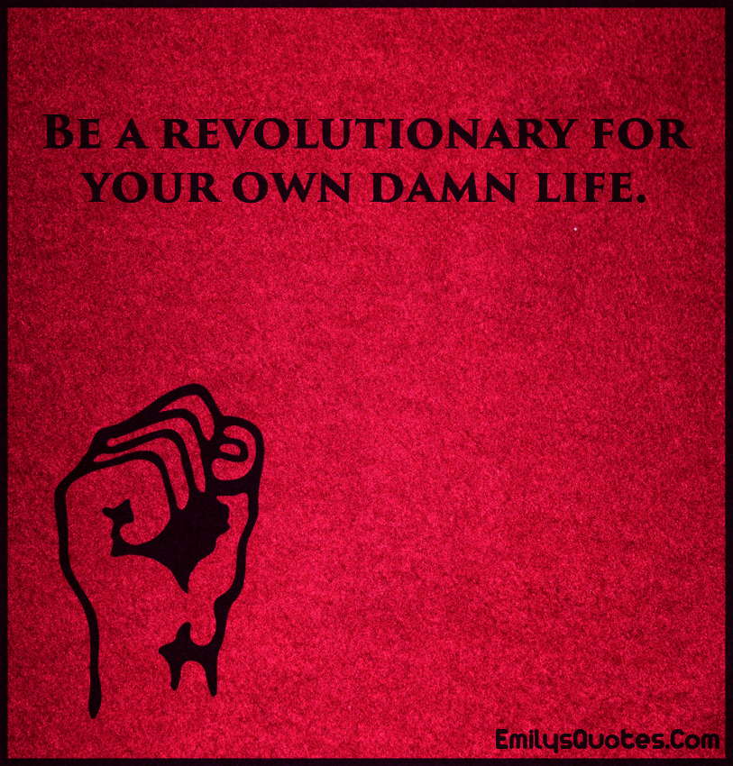 Be a revolutionary for your own damn life.