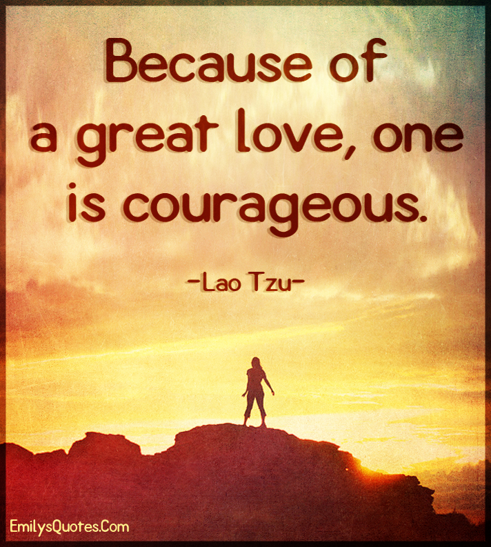 Because of a great love, one is courageous.