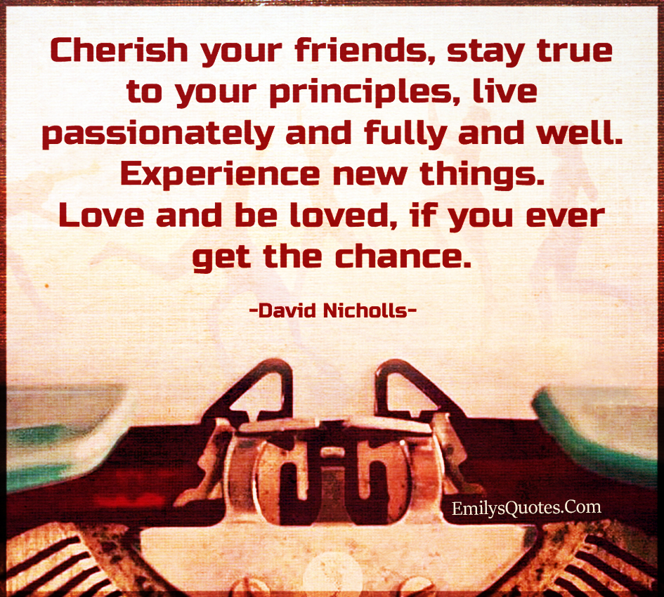Cherish your friends, stay true to your principles, live passionately and fully and well